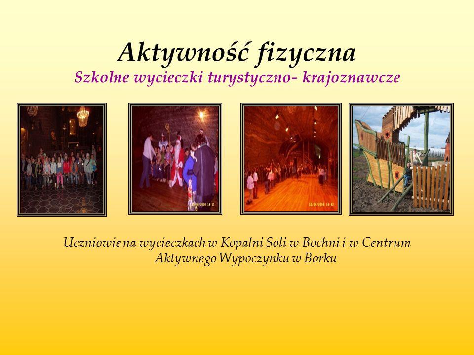 Aktywność fizyczna Szkolne wycieczki turystyczno- krajoznawcze Uczniowie na wycieczkach w Kopalni Soli w Bochni i w Centrum Aktywnego Wypoczynku w Bor