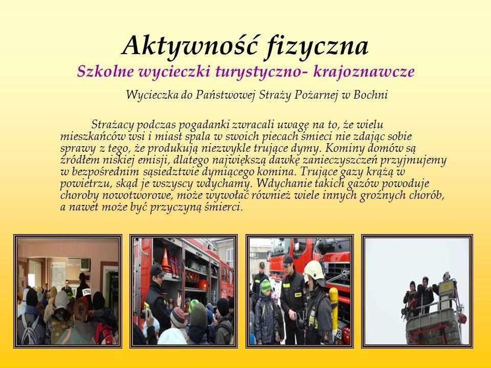 Aktywność fizyczna Szkolne wycieczki turystyczno- krajoznawcze Wycieczka do Państwowej Straży Pożarnej w Bochni Strażacy podczas pogadanki zwracali uw