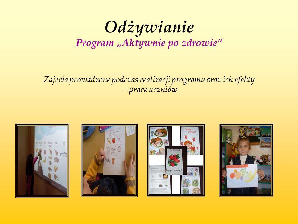 """Odżywianie Program """"Aktywnie po zdrowie"""" Zajęcia prowadzone podczas realizacji programu oraz ich efekty – prace uczniów"""