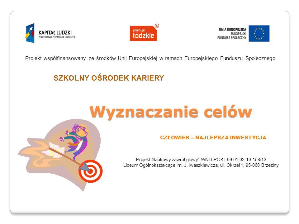 Wyznaczanie celów Wyznaczanie celów Projekt współfinansowany ze środków Unii o Projekt współfinansowany ze środków Unii Europejskiej w ramach Europejskiego Funduszu Społecznego CZŁOWIEK – NAJLEPSZA INWESTYCJA Projekt Naukowy zawrót głowy WND-POKL 09.01.02-10-158/13 Liceum Ogólnokształcące im.