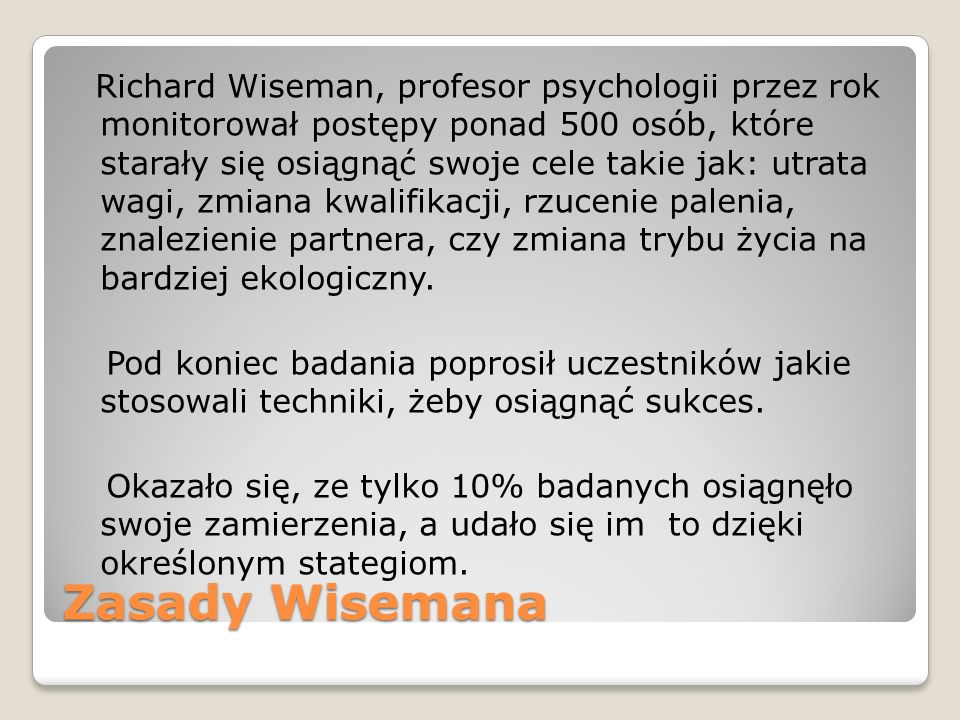 Zasady Wisemana Richard Wiseman, profesor psychologii przez rok monitorował postępy ponad 500 osób, które starały się osiągnąć swoje cele takie jak: utrata wagi, zmiana kwalifikacji, rzucenie palenia, znalezienie partnera, czy zmiana trybu życia na bardziej ekologiczny.