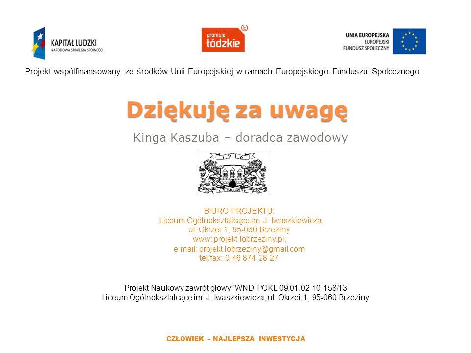 Dziękuję za uwagę Kinga Kaszuba – doradca zawodowy Projekt współfinansowany ze środków Unii Europejskiej w ramach Europejskiego Funduszu Społecznego CZŁOWIEK – NAJLEPSZA INWESTYCJA BIURO PROJEKTU: Liceum Ogólnokształcące im.