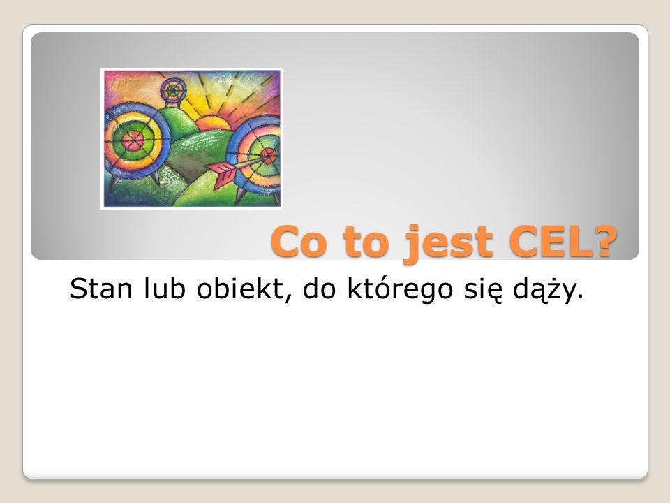 Co to jest CEL? Stan lub obiekt, do którego się dąży.