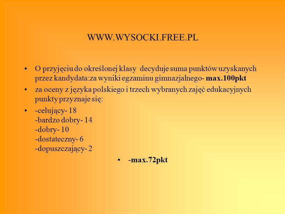 WWW.WYSOCKI.FREE.PL O przyjęciu do określonej klasy decyduje suma punktów uzyskanych przez kandydata:za wyniki egzaminu gimnazjalnego- max.100pkt za oceny z języka polskiego i trzech wybranych zajęć edukacyjnych punkty przyznaje się: -celujący- 18 -bardzo dobry- 14 -dobry- 10 -dostateczny- 6 -dopuszczający- 2 -max.72pkt