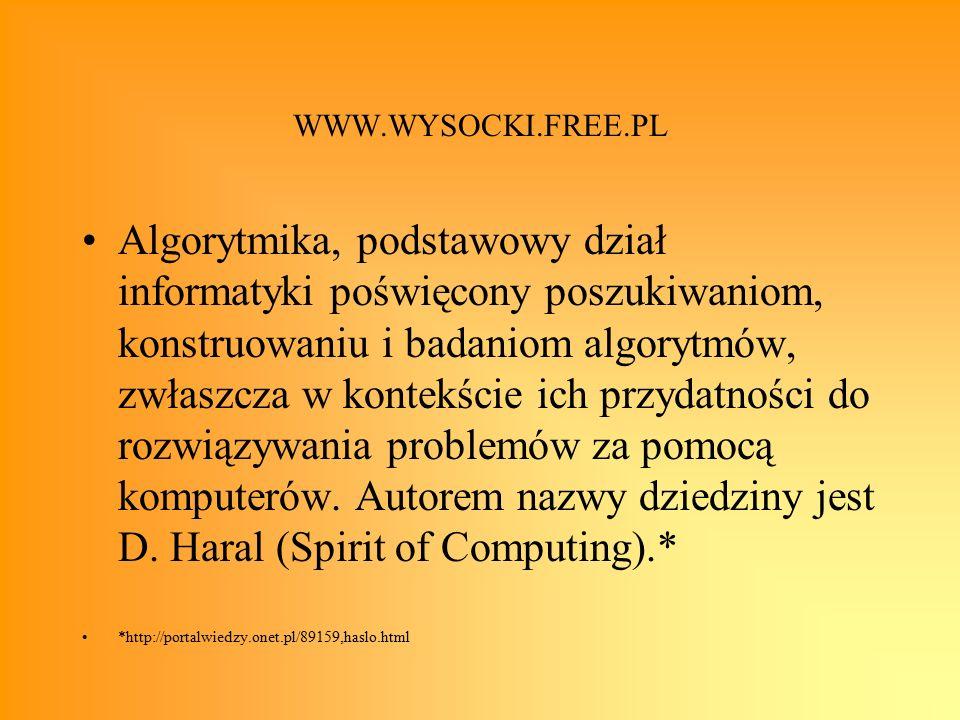WWW.WYSOCKI.FREE.PL Algorytmika, podstawowy dział informatyki poświęcony poszukiwaniom, konstruowaniu i badaniom algorytmów, zwłaszcza w kontekście ich przydatności do rozwiązywania problemów za pomocą komputerów.