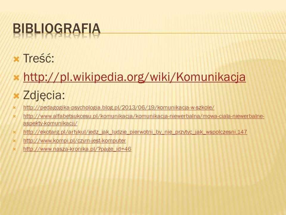  Treść:  http://pl.wikipedia.org/wiki/Komunikacja http://pl.wikipedia.org/wiki/Komunikacja  Zdjęcia:  http://pedagogika-psychologia.blog.pl/2013/06/19/komunikacja-w-szkole/ http://pedagogika-psychologia.blog.pl/2013/06/19/komunikacja-w-szkole/  http://www.alfabetsukcesu.pl/komunikacja/komunikacja-niewerbalna/mowa-ciala-niewerbalne- aspekty-komunikacji/ http://www.alfabetsukcesu.pl/komunikacja/komunikacja-niewerbalna/mowa-ciala-niewerbalne- aspekty-komunikacji/  http://ekotarg.pl/artykul/jedz_jak_ludzie_pierwotni_by_nie_przytyc_jak_wspolczesni,147 http://ekotarg.pl/artykul/jedz_jak_ludzie_pierwotni_by_nie_przytyc_jak_wspolczesni,147  http://www.kompi.pl/czym-jest-komputer http://www.kompi.pl/czym-jest-komputer  http://www.nasza-kronika.pl/?page_id=46 http://www.nasza-kronika.pl/?page_id=46