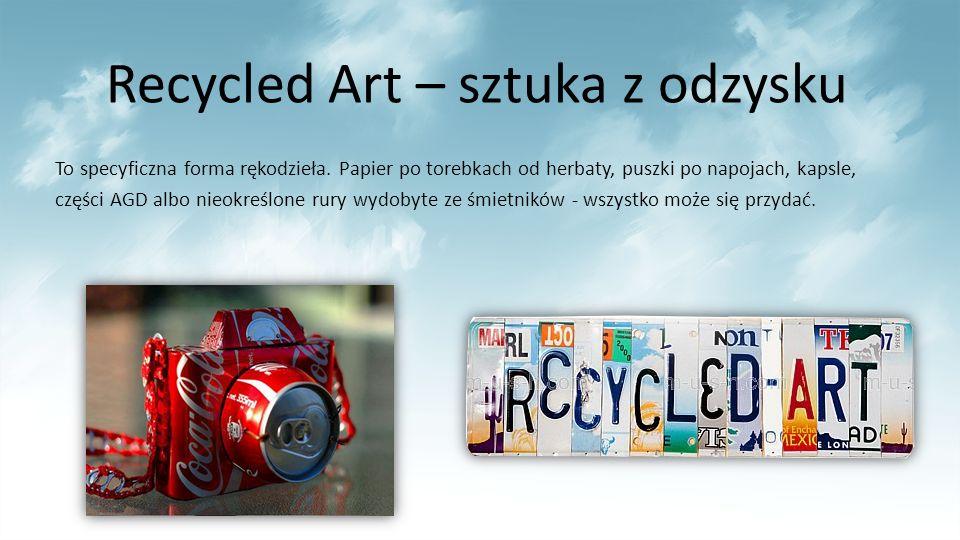 Recycled Art – sztuka z odzysku To specyficzna forma rękodzieła. Papier po torebkach od herbaty, puszki po napojach, kapsle, części AGD albo nieokreśl