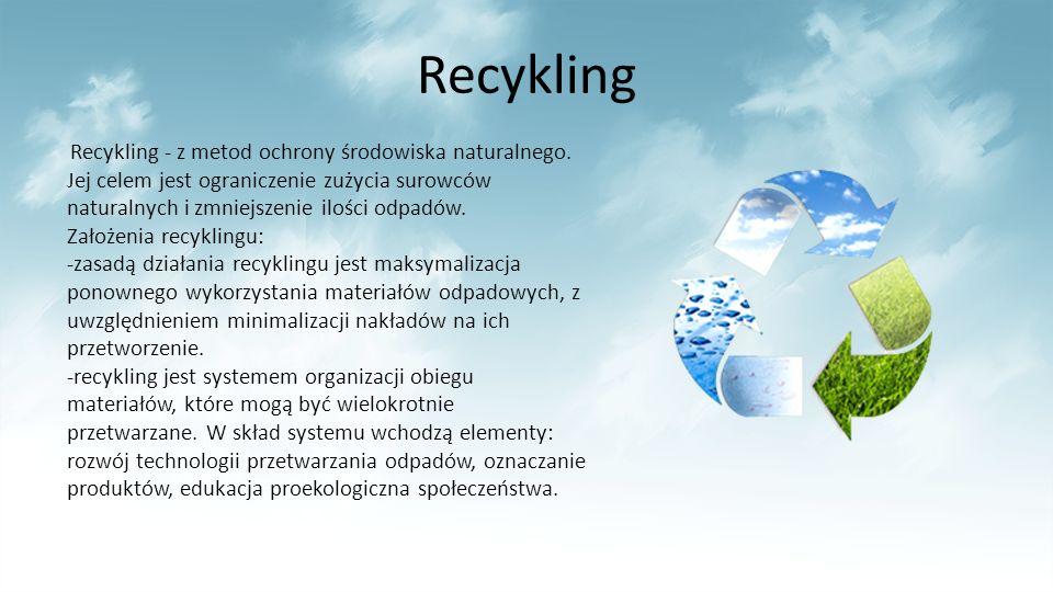 Recykling Recykling - z metod ochrony środowiska naturalnego. Jej celem jest ograniczenie zużycia surowców naturalnych i zmniejszenie ilości odpadów.