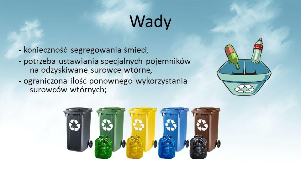 Wady - konieczność segregowania śmieci, - potrzeba ustawiania specjalnych pojemników na odzyskiwane surowce wtórne, - ograniczona ilość ponownego wykorzystania surowców wtórnych;