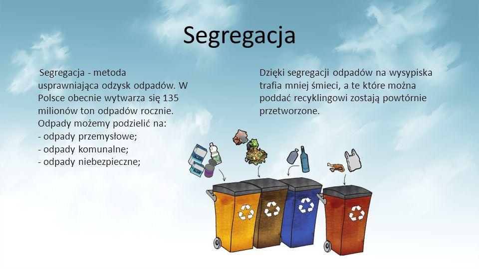 Segregacja Segregacja - metoda usprawniająca odzysk odpadów. W Polsce obecnie wytwarza się 135 milionów ton odpadów rocznie. Odpady możemy podzielić n