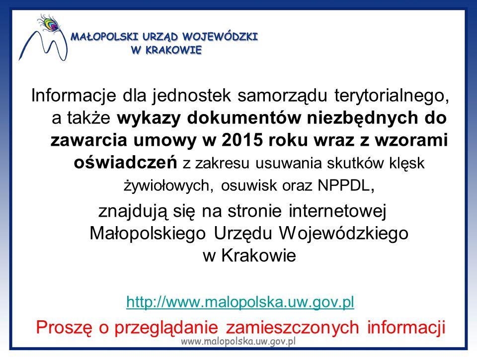 Informacje dla jednostek samorządu terytorialnego, a także wykazy dokumentów niezbędnych do zawarcia umowy w 2015 roku wraz z wzorami oświadczeń z zakresu usuwania skutków klęsk żywiołowych, osuwisk oraz NPPDL, znajdują się na stronie internetowej Małopolskiego Urzędu Wojewódzkiego w Krakowie http://www.malopolska.uw.gov.pl Proszę o przeglądanie zamieszczonych informacji