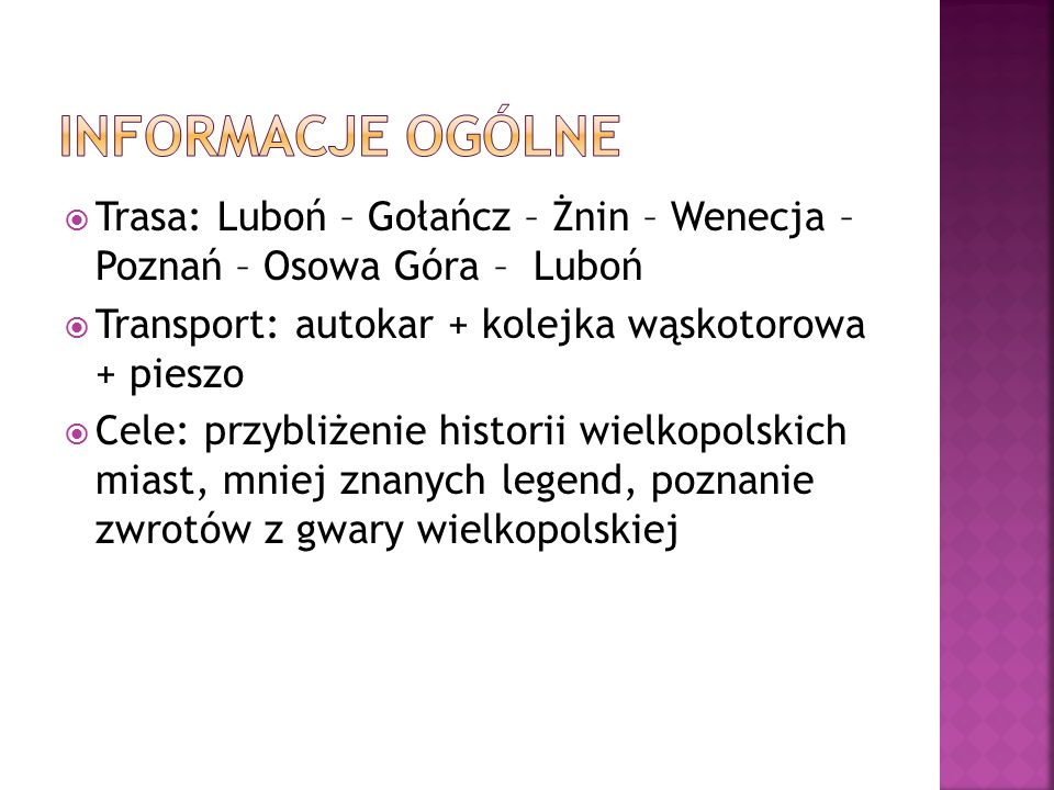  Trasa: Luboń – Gołańcz – Żnin – Wenecja – Poznań – Osowa Góra – Luboń  Transport: autokar + kolejka wąskotorowa + pieszo  Cele: przybliżenie historii wielkopolskich miast, mniej znanych legend, poznanie zwrotów z gwary wielkopolskiej