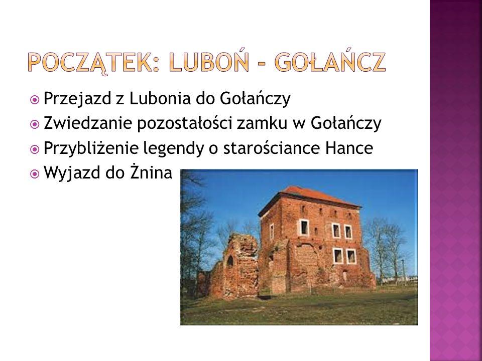  Przejazd z Lubonia do Gołańczy  Zwiedzanie pozostałości zamku w Gołańczy  Przybliżenie legendy o starościance Hance  Wyjazd do Żnina