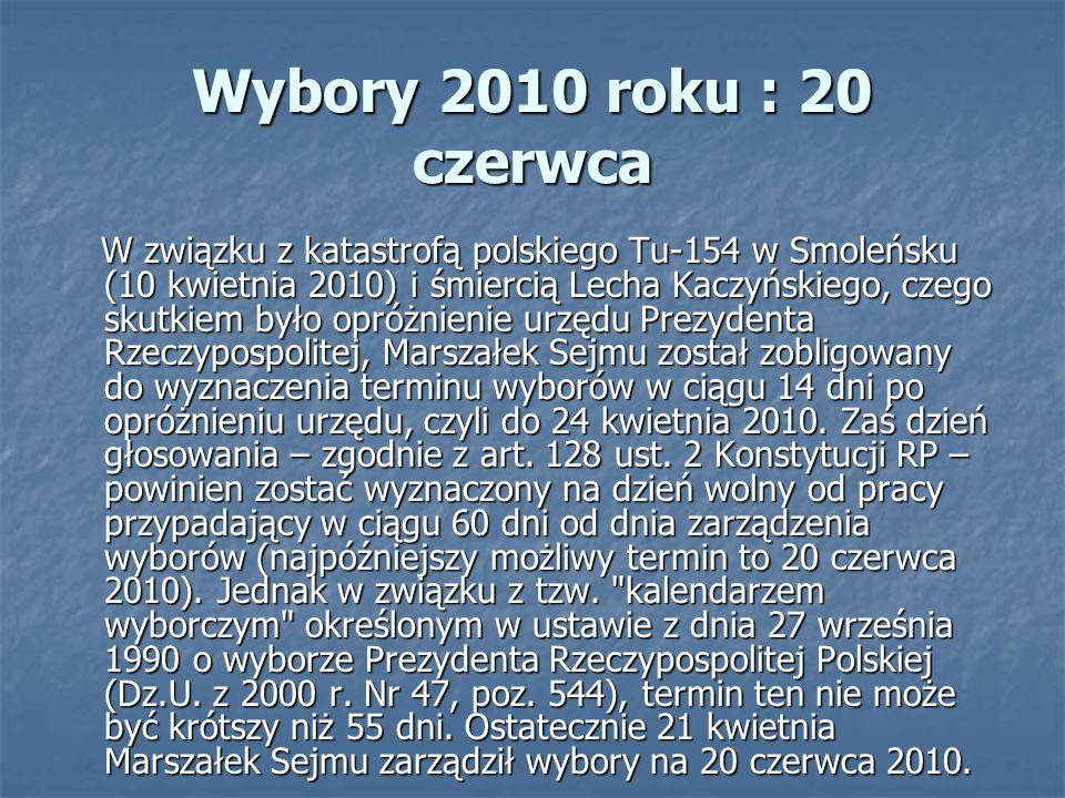 Wybory 2010 roku : 20 czerwca W związku z katastrofą polskiego Tu-154 w Smoleńsku (10 kwietnia 2010) i śmiercią Lecha Kaczyńskiego, czego skutkiem było opróżnienie urzędu Prezydenta Rzeczypospolitej, Marszałek Sejmu został zobligowany do wyznaczenia terminu wyborów w ciągu 14 dni po opróżnieniu urzędu, czyli do 24 kwietnia 2010.