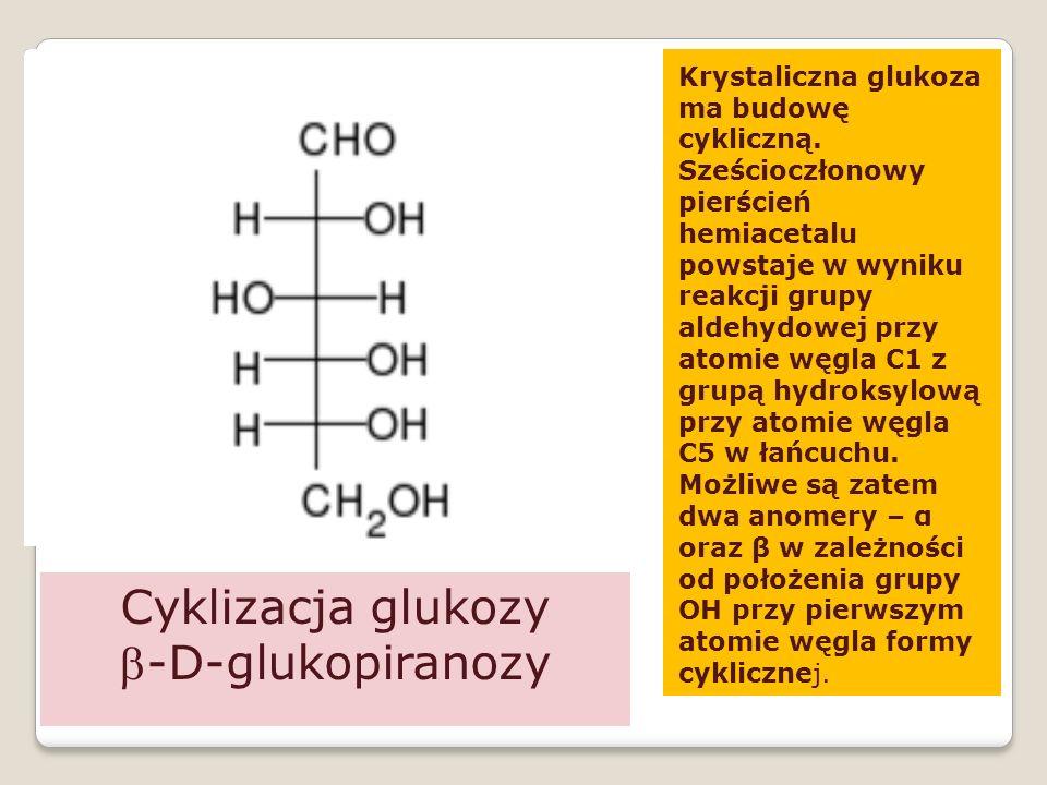 Cyklizacja glukozy -D-glukopiranozy Krystaliczna glukoza ma budowę cykliczną.