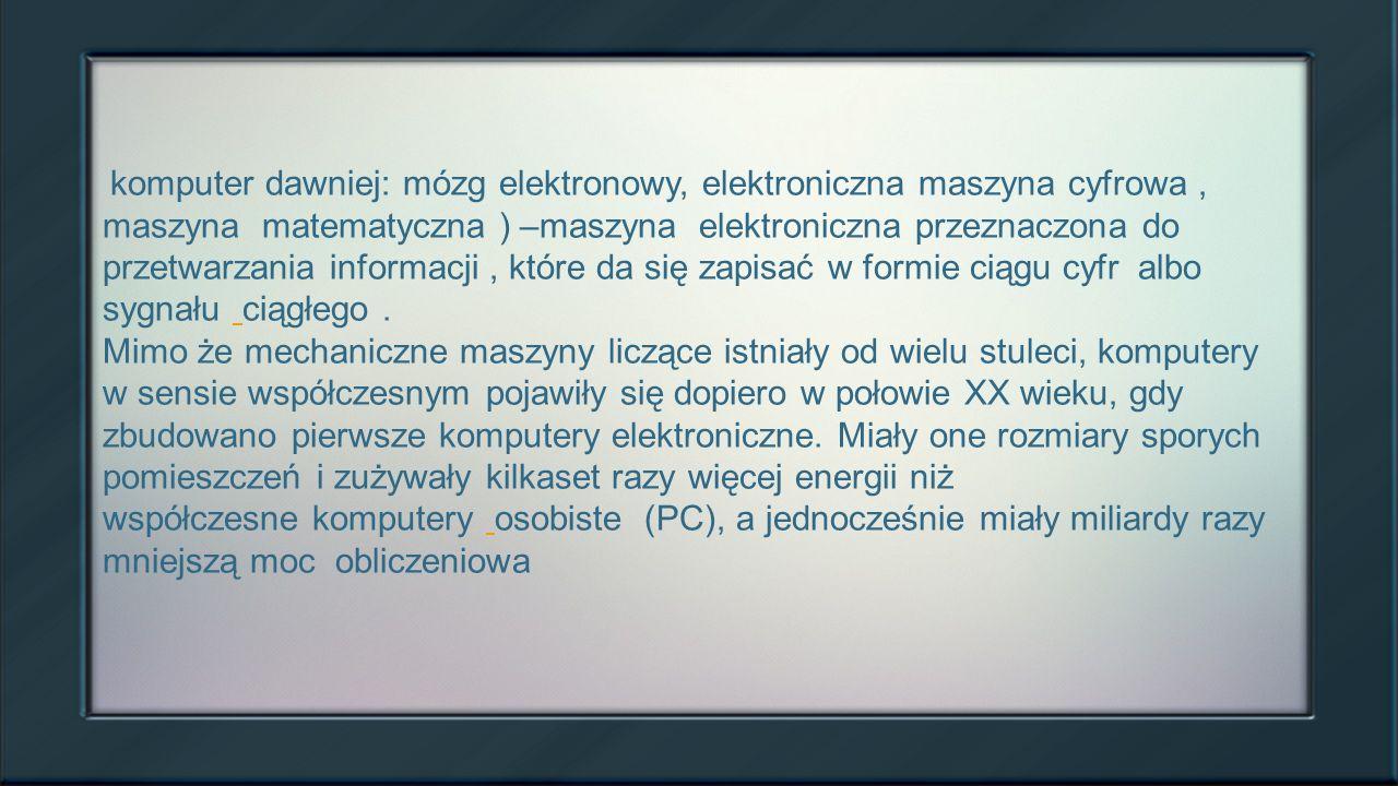 Informacje o komputerach komputer dawniej: mózg elektronowy, elektroniczna maszyna cyfrowa, maszyna matematyczna ) –maszyna elektroniczna przeznaczona do przetwarzania informacji, które da się zapisać w formie ciągu cyfr albo sygnału ciągłego.