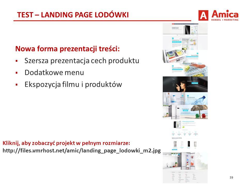 39 TEST – LANDING PAGE LODÓWKI Kliknij, aby zobaczyć projekt w pełnym rozmiarze: http://files.vmrhost.net/amic/landing_page_lodowki_m2.jpg Nowa forma prezentacji treści:  Szersza prezentacja cech produktu  Dodatkowe menu  Ekspozycja filmu i produktów