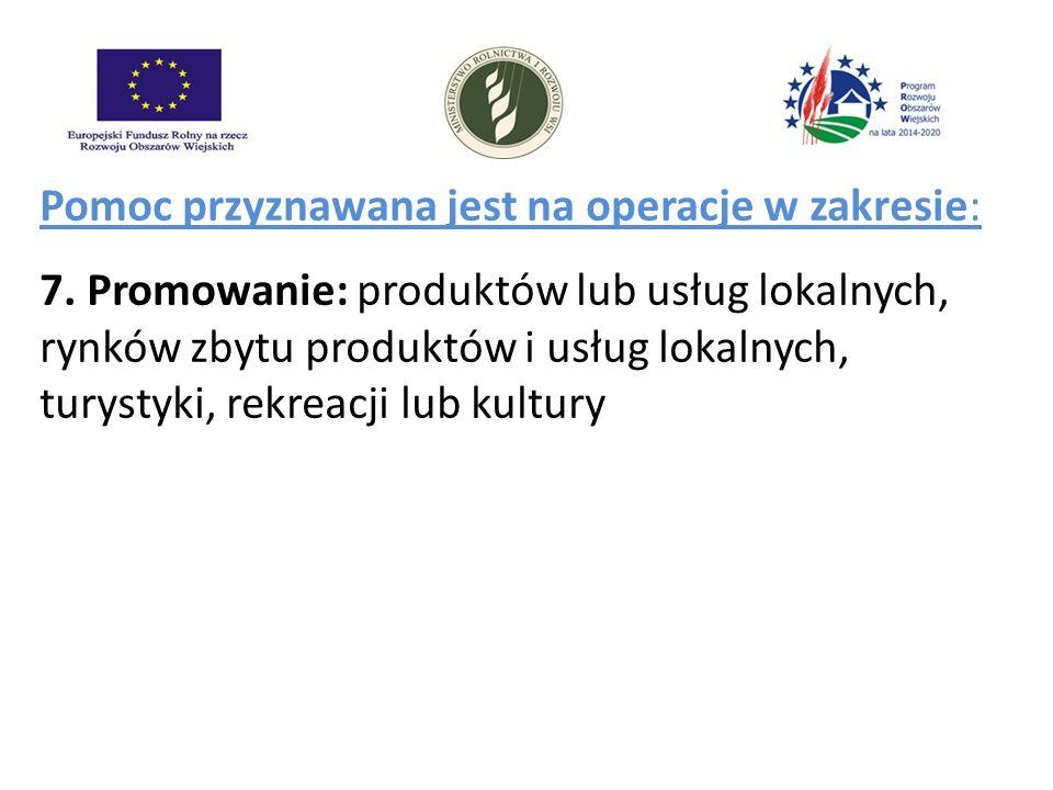 Pomoc przyznawana jest na operacje w zakresie: 7. Promowanie: produktów lub usług lokalnych, rynków zbytu produktów i usług lokalnych, turystyki, rekr