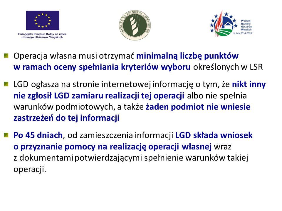 Operacja własna musi otrzymać minimalną liczbę punktów w ramach oceny spełniania kryteriów wyboru określonych w LSR LGD ogłasza na stronie internetowej informację o tym, że nikt inny nie zgłosił LGD zamiaru realizacji tej operacji albo nie spełnia warunków podmiotowych, a także żaden podmiot nie wniesie zastrzeżeń do tej informacji Po 45 dniach, od zamieszczenia informacji LGD składa wniosek o przyznanie pomocy na realizację operacji własnej wraz z dokumentami potwierdzającymi spełnienie warunków takiej operacji.
