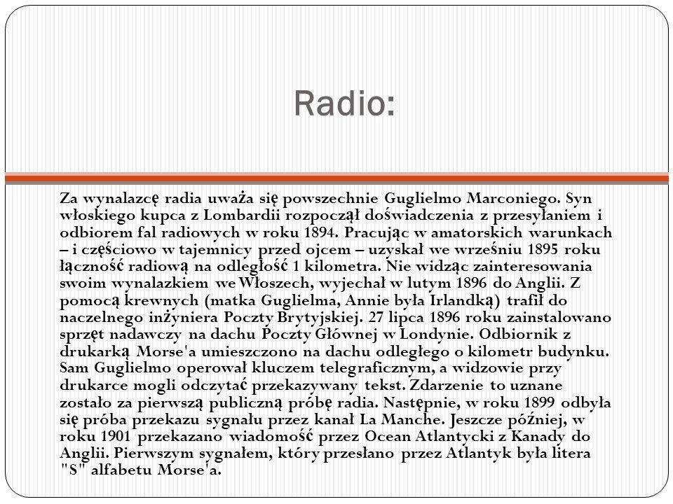 Radio: Za wynalazc ę radia uwa ż a si ę powszechnie Guglielmo Marconiego. Syn włoskiego kupca z Lombardii rozpocz ą ł do ś wiadczenia z przesyłaniem i