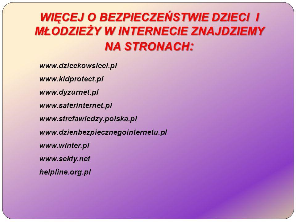 WIĘCEJ O BEZPIECZEŃSTWIE DZIECI I MŁODZIEŻY W INTERNECIE ZNAJDZIEMY NA STRONACH : www.dzieckowsieci.pl www.kidprotect.pl www.dyzurnet.pl www.saferinternet.pl www.strefawiedzy.polska.pl www.dzienbezpiecznegointernetu.pl www.winter.pl www.sekty.net helpline.org.pl