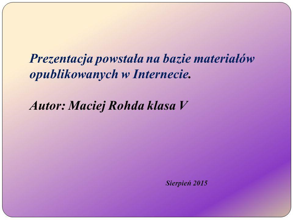 Prezentacja powstała na bazie materiałów opublikowanych w Internecie. Autor: Maciej Rohda klasa V Sierpień 2015