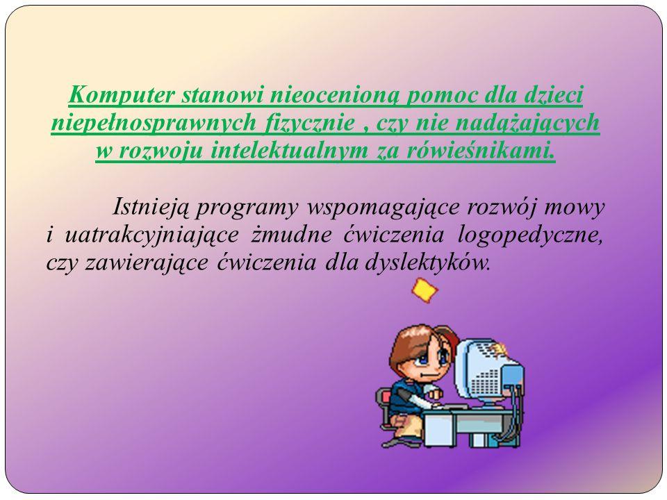 Komputer stanowi nieocenioną pomoc dla dzieci niepełnosprawnych fizycznie, czy nie nadążających w rozwoju intelektualnym za rówieśnikami.