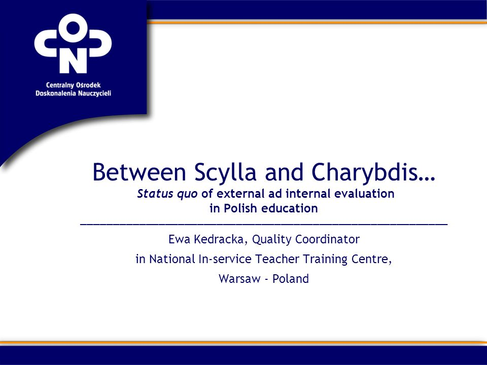 Between Scylla and Charybdis… Status quo of external ad internal evaluation in Polish education _________________________________________________________ Ewa Kedracka, Quality Coordinator in National In-service Teacher Training Centre, Warsaw - Poland