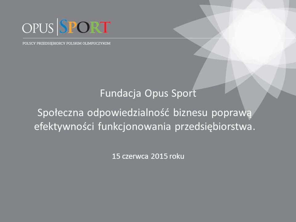 Fundacja Opus Sport 15 czerwca 2015 roku Społeczna odpowiedzialność biznesu poprawą efektywności funkcjonowania przedsiębiorstwa.