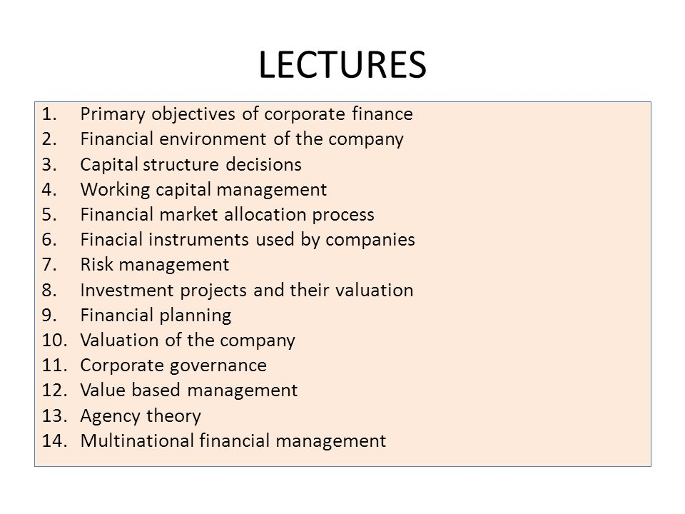 LECTURES 1.Primary objectives of corporate finance 2.Financial environment of the company 3.Capital structure decisions 4.Working capital management 5.Financial market allocation process 6.Finacial instruments used by companies 7.Risk management 8.Investment projects and their valuation 9.Financial planning 10.Valuation of the company 11.Corporate governance 12.Value based management 13.Agency theory 14.Multinational financial management