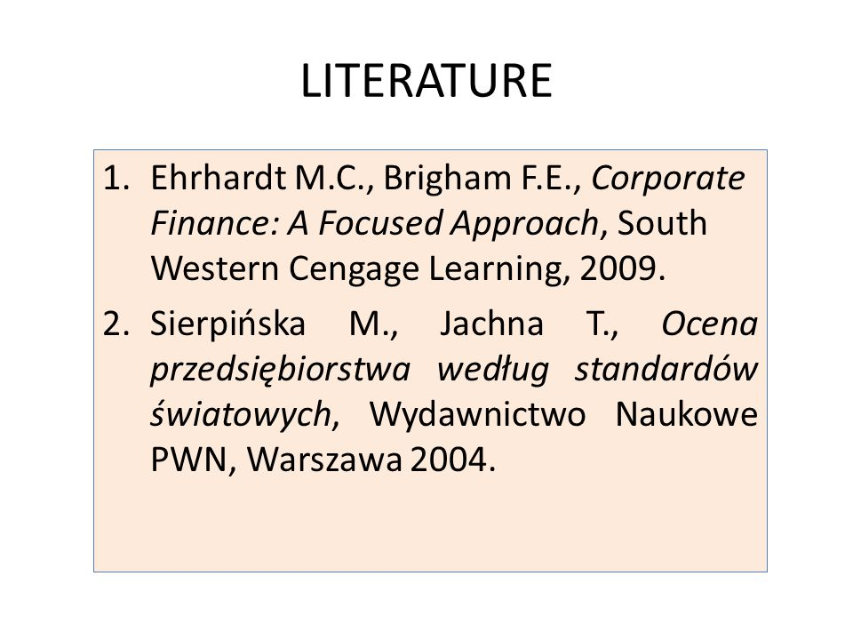 LITERATURE 1.Ehrhardt M.C., Brigham F.E., Corporate Finance: A Focused Approach, South Western Cengage Learning, 2009.
