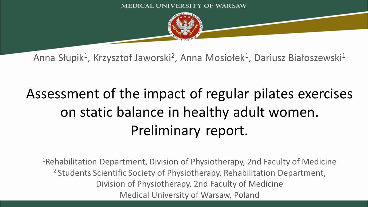 AIMS OF THE STUDY to evaluate the effect of regular Pilates exercises on the ability to maintain body balance under static conditions in adult healthy women; to compare results of experimental group undertaking exercises twice a week with group of inactive women.
