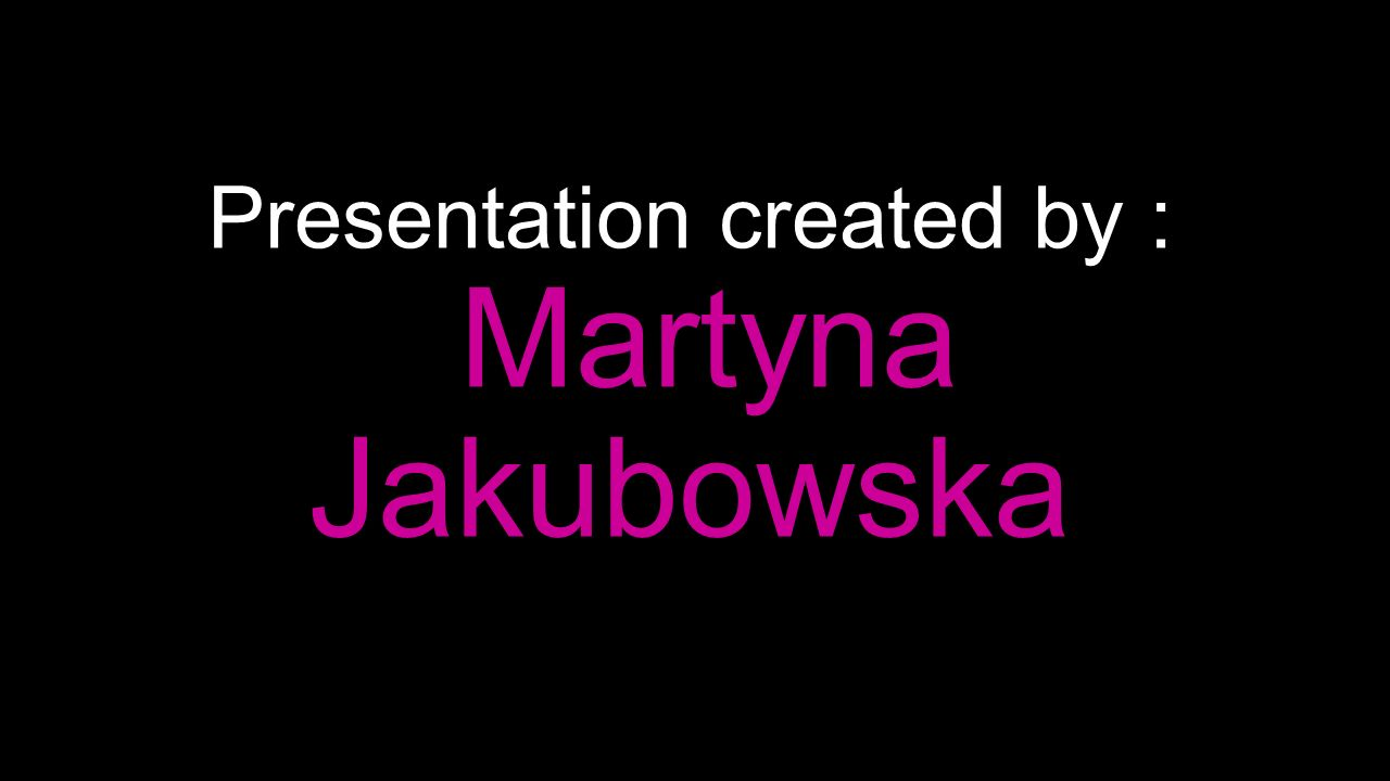 Presentation created by : Martyna Jakubowska