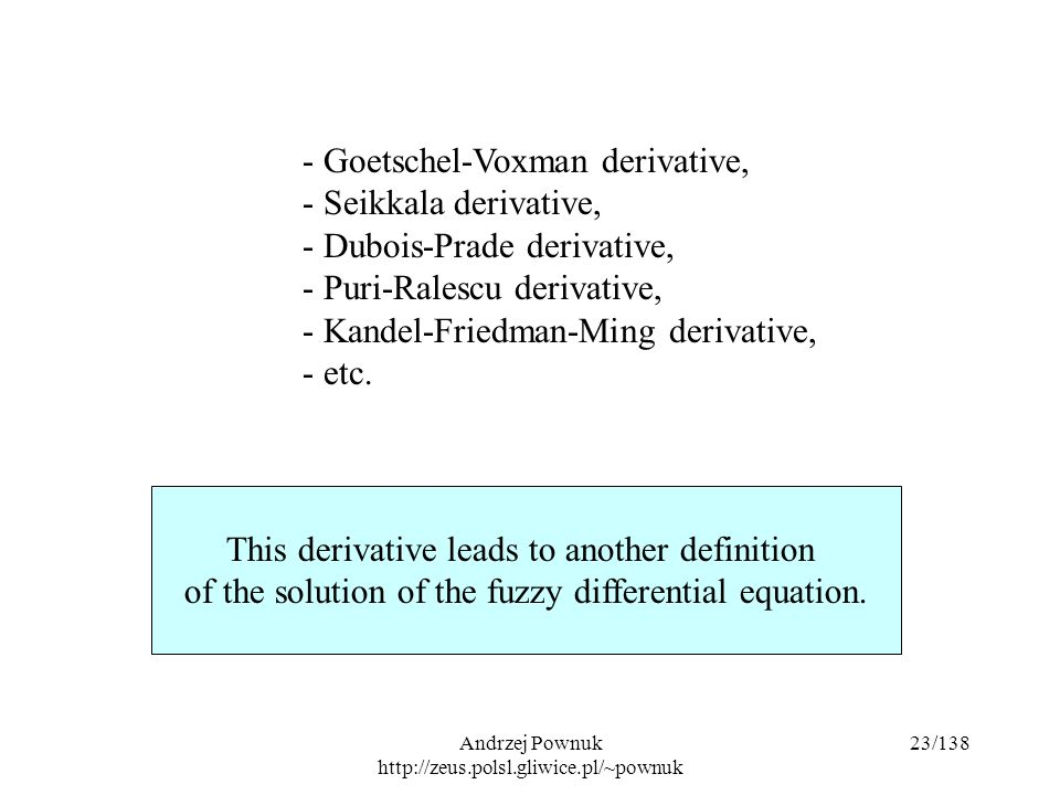 Andrzej Pownuk http://zeus.polsl.gliwice.pl/~pownuk 23/138 This derivative leads to another definition of the solution of the fuzzy differential equation.
