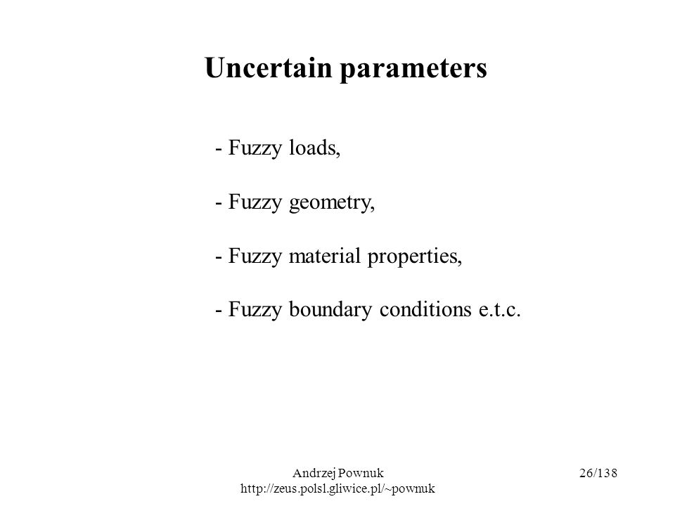 Andrzej Pownuk http://zeus.polsl.gliwice.pl/~pownuk 26/138 Uncertain parameters - Fuzzy loads, - Fuzzy geometry, - Fuzzy material properties, - Fuzzy boundary conditions e.t.c.