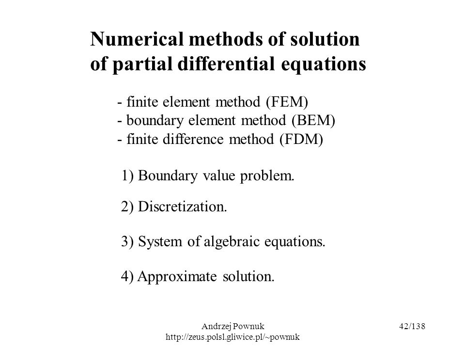Andrzej Pownuk http://zeus.polsl.gliwice.pl/~pownuk 42/138 Numerical methods of solution of partial differential equations - finite element method (FEM) - boundary element method (BEM) - finite difference method (FDM) 1) Boundary value problem.