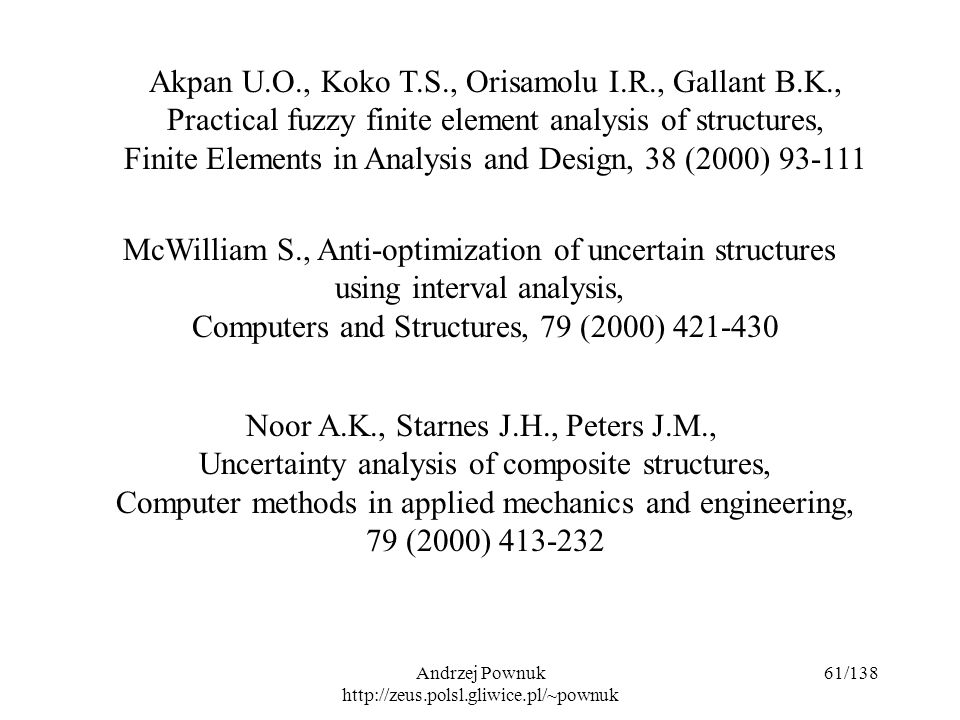 Andrzej Pownuk http://zeus.polsl.gliwice.pl/~pownuk 61/138 Akpan U.O., Koko T.S., Orisamolu I.R., Gallant B.K., Practical fuzzy finite element analysis of structures, Finite Elements in Analysis and Design, 38 (2000) 93-111 McWilliam S., Anti-optimization of uncertain structures using interval analysis, Computers and Structures, 79 (2000) 421-430 Noor A.K., Starnes J.H., Peters J.M., Uncertainty analysis of composite structures, Computer methods in applied mechanics and engineering, 79 (2000) 413-232