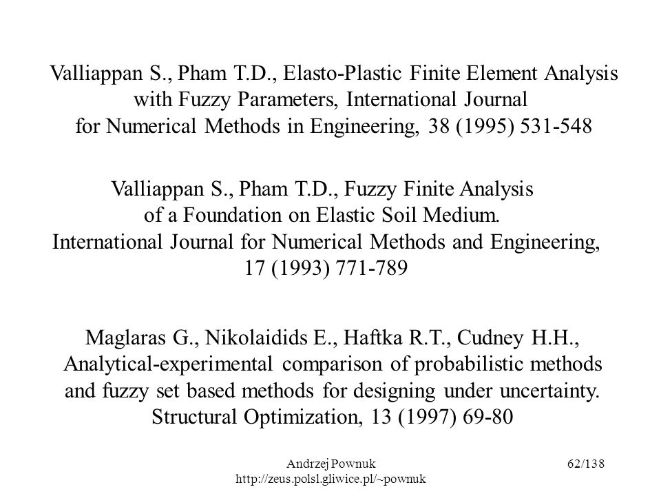 Andrzej Pownuk http://zeus.polsl.gliwice.pl/~pownuk 62/138 Valliappan S., Pham T.D., Elasto-Plastic Finite Element Analysis with Fuzzy Parameters, International Journal for Numerical Methods in Engineering, 38 (1995) 531-548 Valliappan S., Pham T.D., Fuzzy Finite Analysis of a Foundation on Elastic Soil Medium.