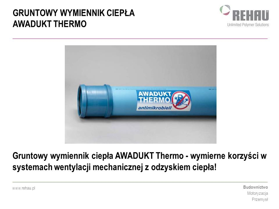 GRUNTOWY WYMIENNIK CIEPŁA AWADUKT THERMO Budownictwo Motoryzacja Przemysł www.rehau.pl Gruntowy wymiennik ciepła AWADUKT Thermo - wymierne korzyści w