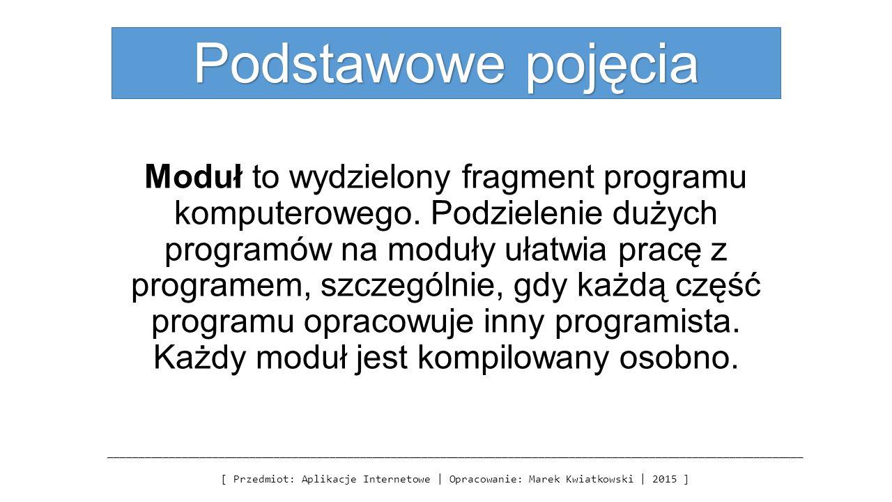 Podstawowe pojęcia Moduł to wydzielony fragment programu komputerowego. Podzielenie dużych programów na moduły ułatwia pracę z programem, szczególnie,