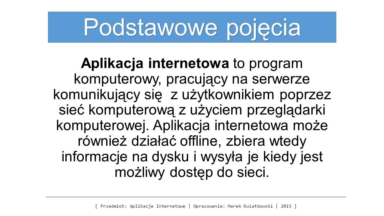 Podstawowe pojęcia Aplikacja internetowa to program komputerowy, pracujący na serwerze komunikujący się z użytkownikiem poprzez sieć komputerową z uży
