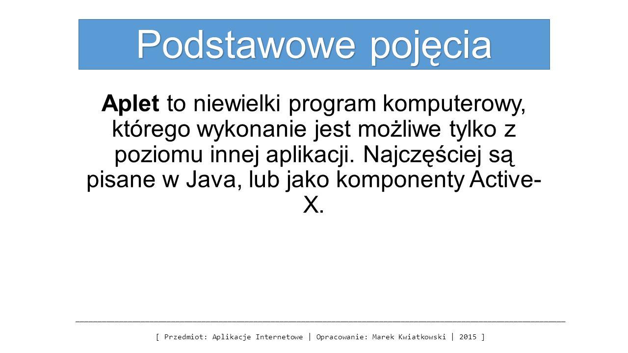Podstawowe pojęcia Aplet to niewielki program komputerowy, którego wykonanie jest możliwe tylko z poziomu innej aplikacji.