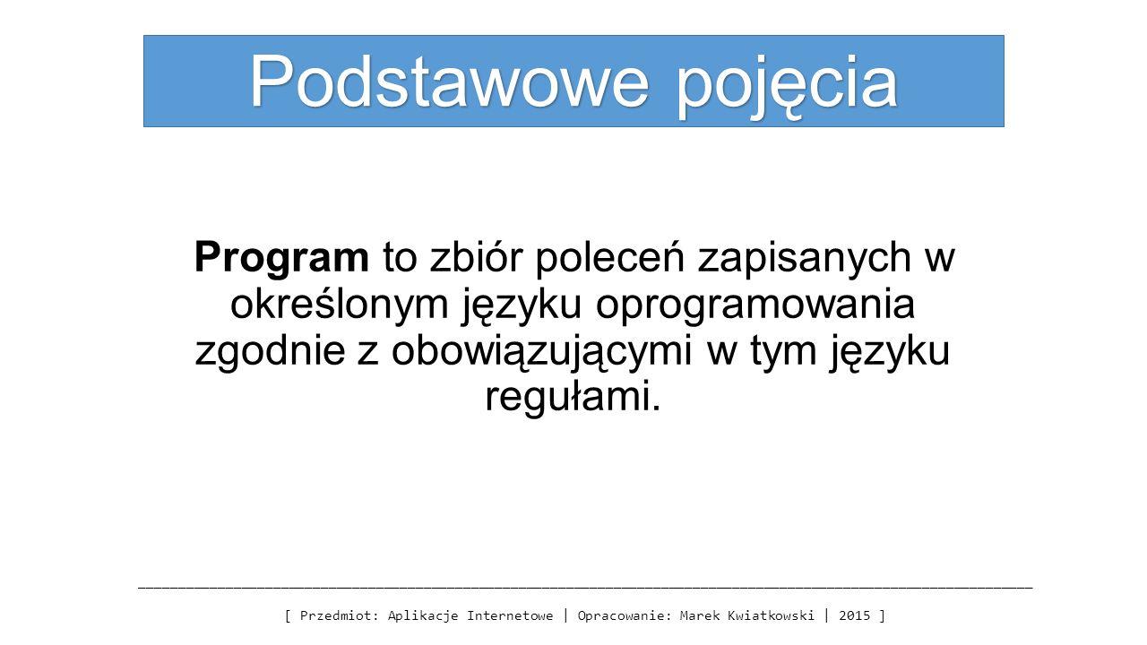 Podstawowe pojęcia Program to zbiór poleceń zapisanych w określonym języku oprogramowania zgodnie z obowiązującymi w tym języku regułami.