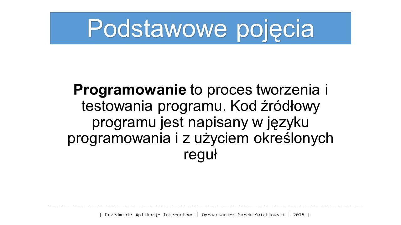 Podstawowe pojęcia Programowanie to proces tworzenia i testowania programu. Kod źródłowy programu jest napisany w języku programowania i z użyciem okr