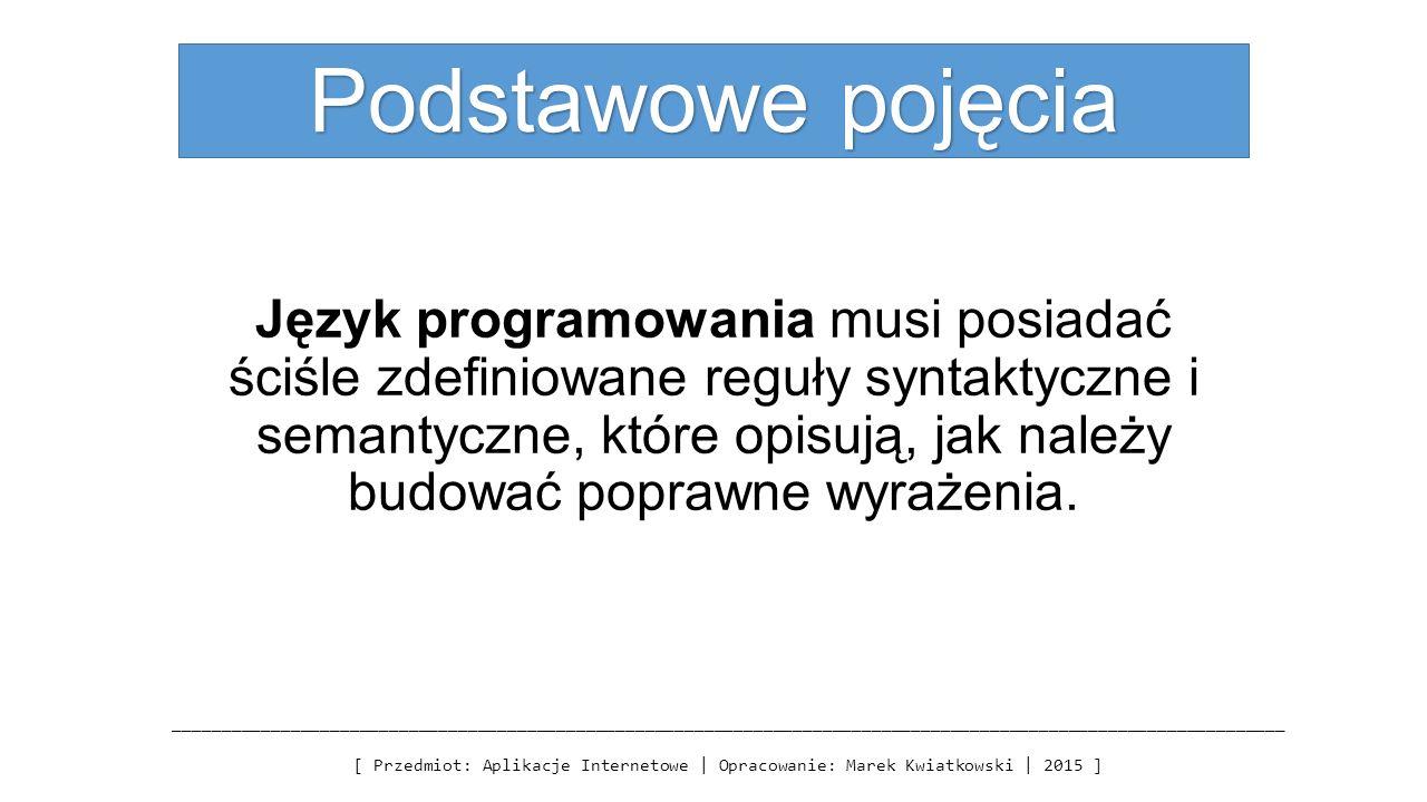 Podstawowe pojęcia Język programowania musi posiadać ściśle zdefiniowane reguły syntaktyczne i semantyczne, które opisują, jak należy budować poprawne wyrażenia.