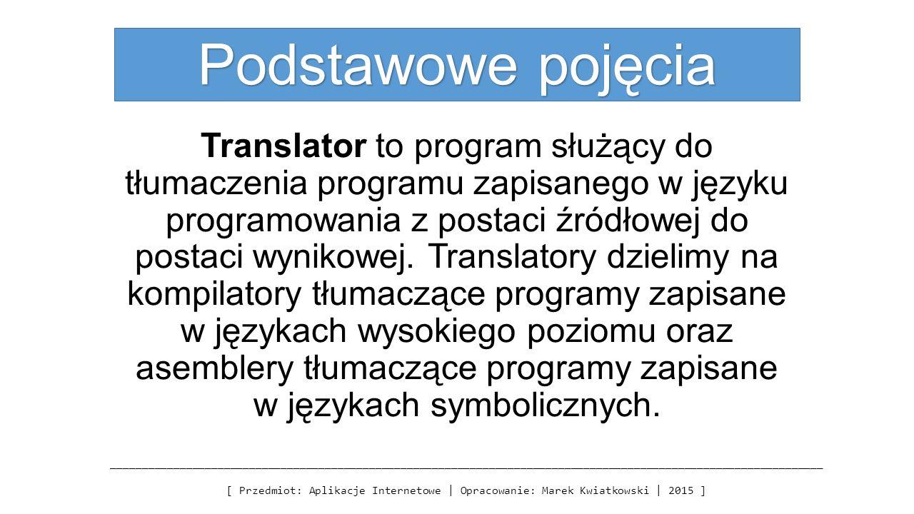 Podstawowe pojęcia Translator to program służący do tłumaczenia programu zapisanego w języku programowania z postaci źródłowej do postaci wynikowej.