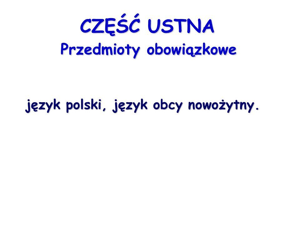 CZĘŚĆ USTNA Przedmioty obowiązkowe CZĘŚĆ USTNA Przedmioty obowiązkowe język polski, język obcy nowożytny.