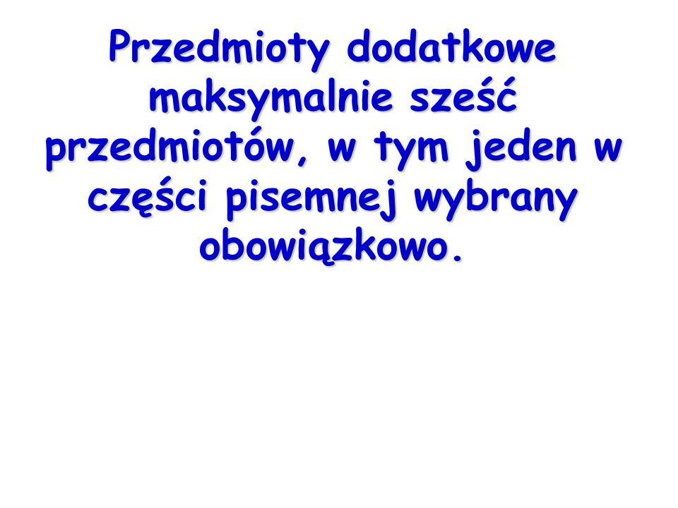 Lista przedmiotów do wyboru (przedmioty dodatkowe)  język polski - rozszerzony  język obcy nowożytny (ten sam który był wybrany jako obowiązkowy) – pisemny rozszerzony  język obcy nowożytny (inny niż wybrany jako obowiązkowy) – pisemny rozszerzony lub ustny bez określania poziomu  biologia-rozszerzony  chemia-rozszerzony  fizyka-rozszerzony  geografia -rozszerzony  historia -rozszerzony  historia muzyki -rozszerzony  historia sztuki -rozszerzony  matematyka -rozszerzony  wiedza o społeczeństwie -rozszerzony