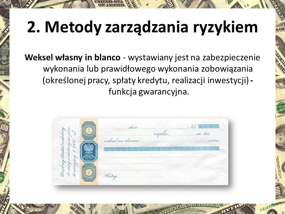 2. Metody zarządzania ryzykiem Weksel własny in blanco - wystawiany jest na zabezpieczenie wykonania lub prawidłowego wykonania zobowiązania (określon