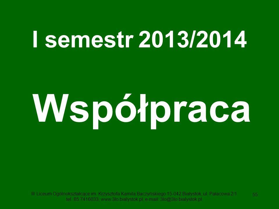 55 I semestr 2013/2014 Współpraca III Liceum Ogólnokształcące im.